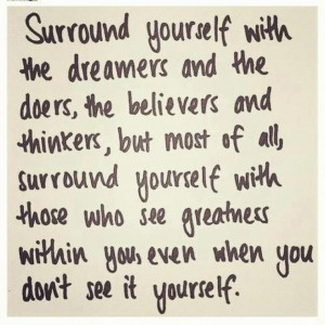 Surround yourself with the dreams and the doers, the believers and thinkers, but most of all, surround yourself with those who see greatness with you, even when you don't see it yourself.